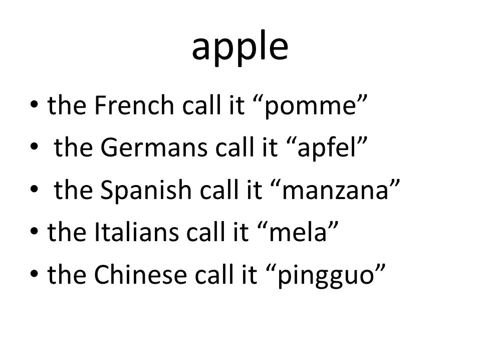 apple the French call it pomme the Germans call it apfel the Spanish call it manzana the Italians call it mela the Chinese call it pingguo