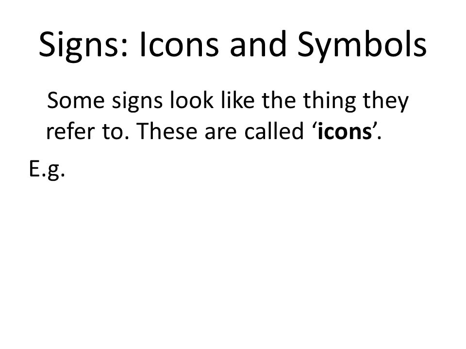 Signs: Icons and Symbols Some signs look like the thing they refer to. These are called icons. E.g.