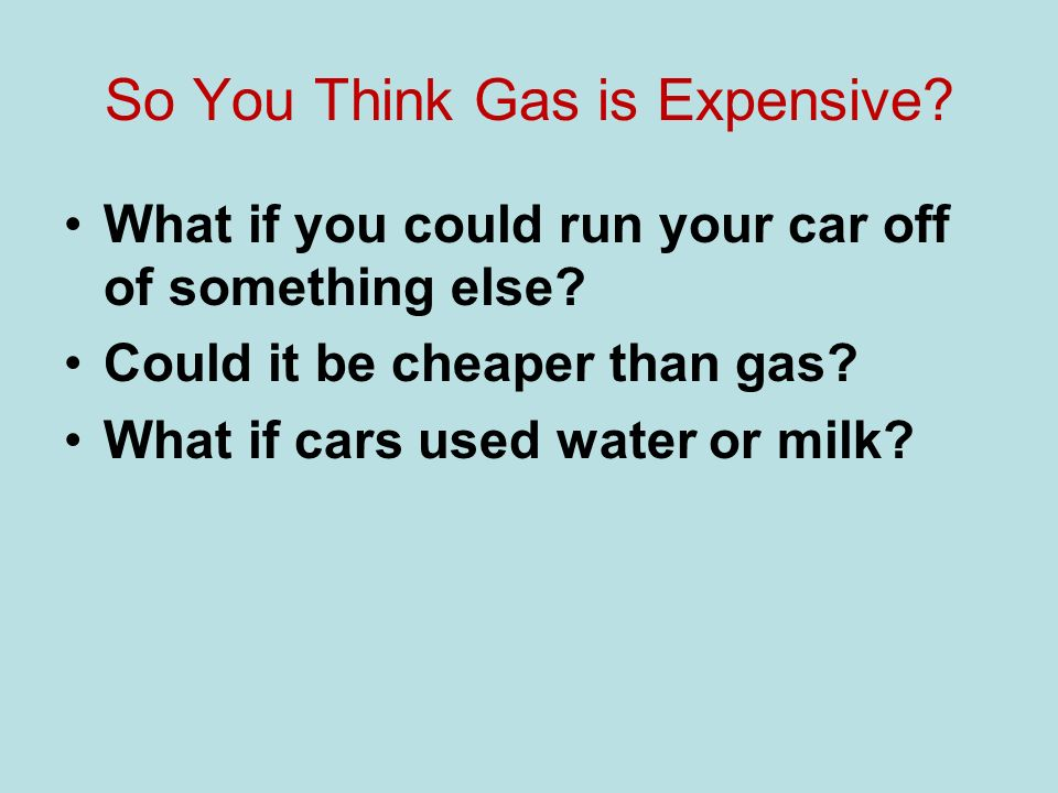 So You Think Gas is Expensive. What if you could run your car off of something else.