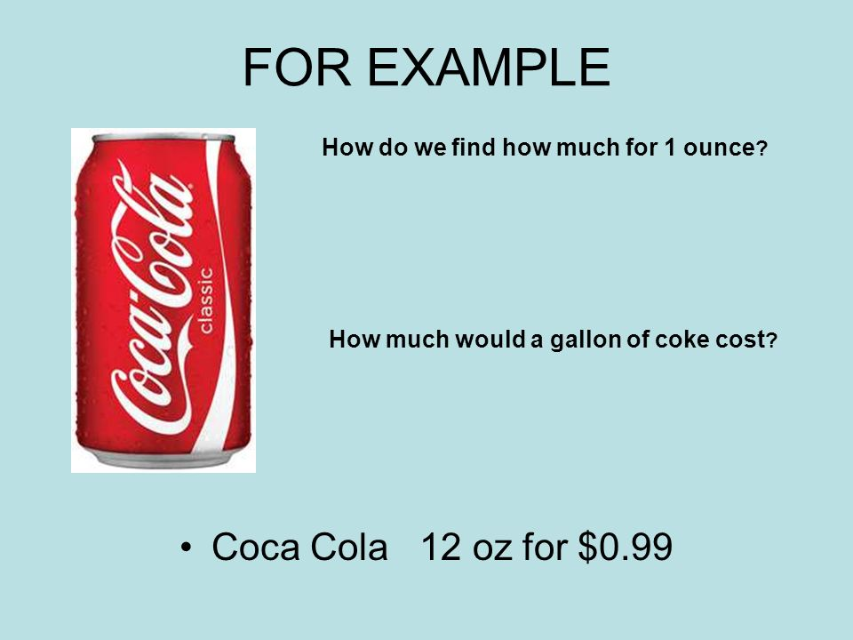 FOR EXAMPLE Coca Cola 12 oz for $0.99 How do we find how much for 1 ounce .