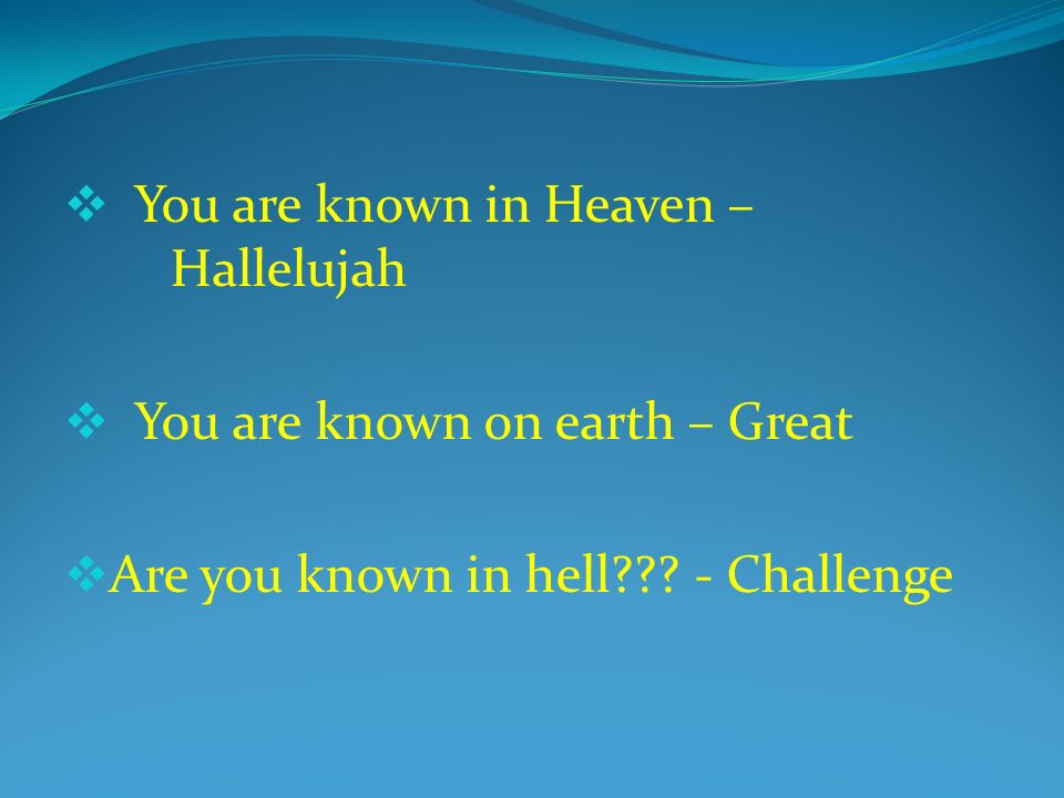 You are known in Heaven – Hallelujah You are known on earth – Great Are you known in hell .
