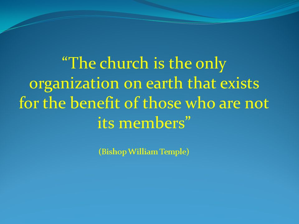 The church is the only organization on earth that exists for the benefit of those who are not its members (Bishop William Temple)