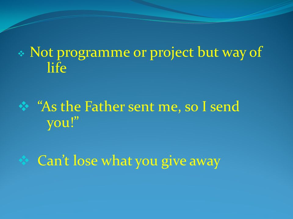 Not programme or project but way of life As the Father sent me, so I send you.