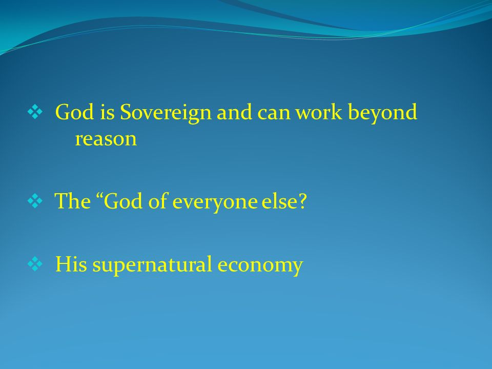 God is Sovereign and can work beyond reason The God of everyone else His supernatural economy
