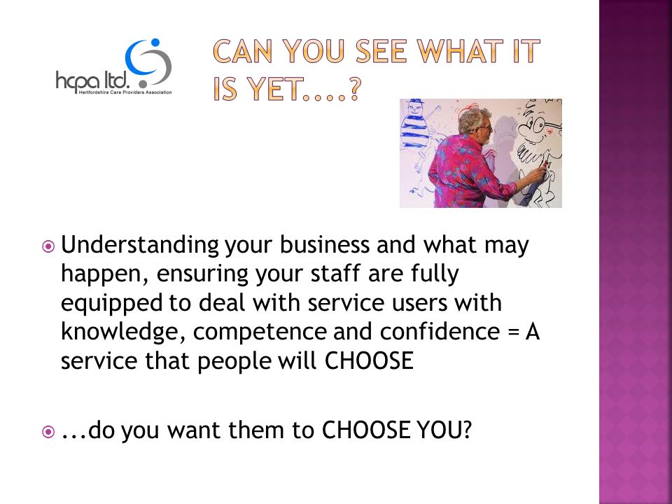 Understanding your business and what may happen, ensuring your staff are fully equipped to deal with service users with knowledge, competence and confidence = A service that people will CHOOSE...do you want them to CHOOSE YOU
