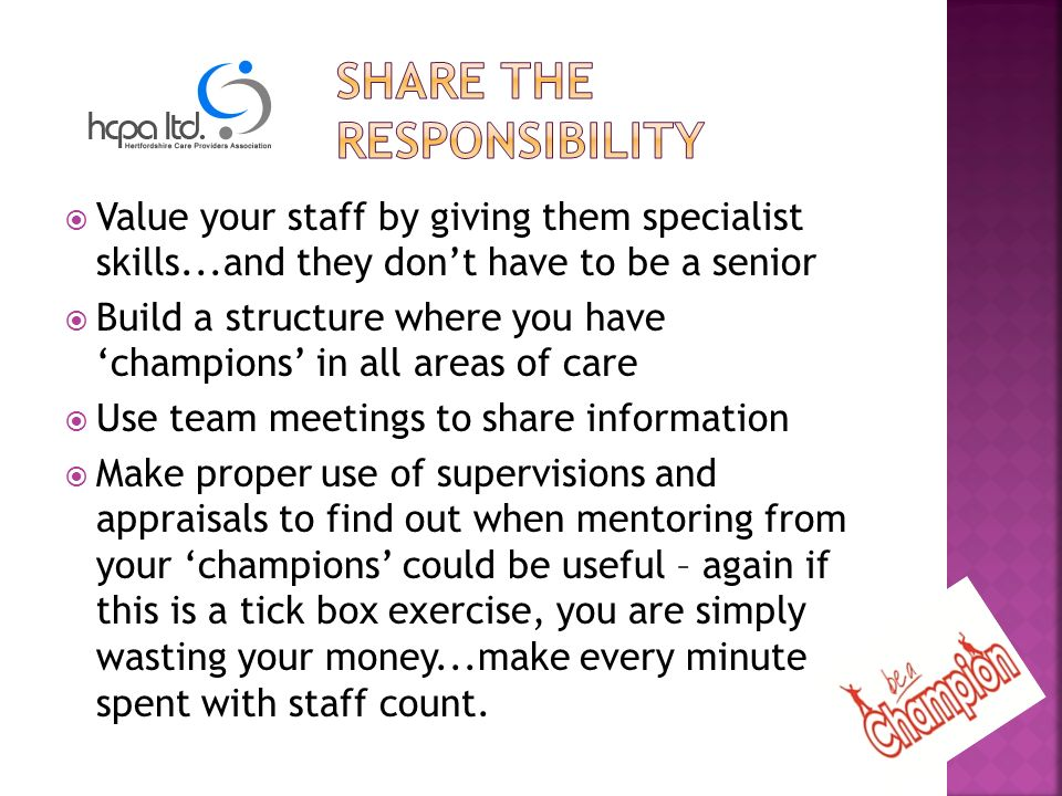 Value your staff by giving them specialist skills...and they dont have to be a senior Build a structure where you have champions in all areas of care Use team meetings to share information Make proper use of supervisions and appraisals to find out when mentoring from your champions could be useful – again if this is a tick box exercise, you are simply wasting your money...make every minute spent with staff count.