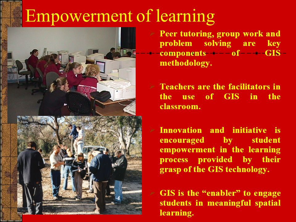 Empowerment of learning Peer tutoring, group work and problem solving are key components of GIS methodology.