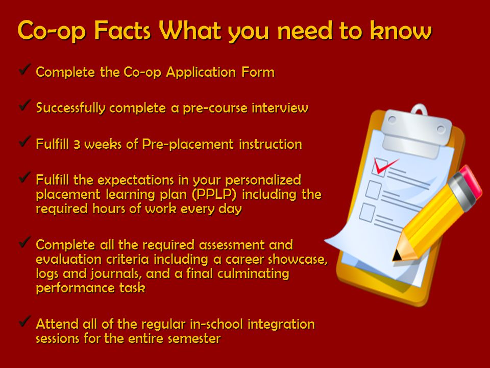 Co-op Facts What you need to know Complete the Co-op Application Form Complete the Co-op Application Form Successfully complete a pre-course interview Successfully complete a pre-course interview Fulfill 3 weeks of Pre-placement instruction Fulfill 3 weeks of Pre-placement instruction Fulfill the expectations in your personalized placement learning plan (PPLP) including the required hours of work every day Fulfill the expectations in your personalized placement learning plan (PPLP) including the required hours of work every day Complete all the required assessment and evaluation criteria including a career showcase, logs and journals, and a final culminating performance task Complete all the required assessment and evaluation criteria including a career showcase, logs and journals, and a final culminating performance task Attend all of the regular in-school integration sessions for the entire semester Attend all of the regular in-school integration sessions for the entire semester