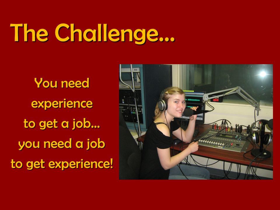 The Challenge... You need experience to get a job… you need a job to get experience!