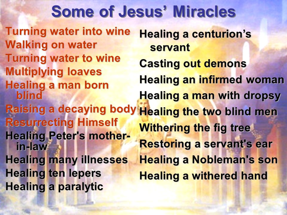 Some of Jesus Miracles Turning water into wine Walking on water Turning water to wine Multiplying loaves Healing a man born blind Raising a decaying body Resurrecting Himself Healing Peter s mother- in-law Healing many illnesses Healing ten lepers Healing a paralytic Healing a centurions servant Casting out demons Healing an infirmed woman Healing a man with dropsy Healing the two blind men Withering the fig tree Restoring a servant s ear Healing a Nobleman s son Healing a withered hand