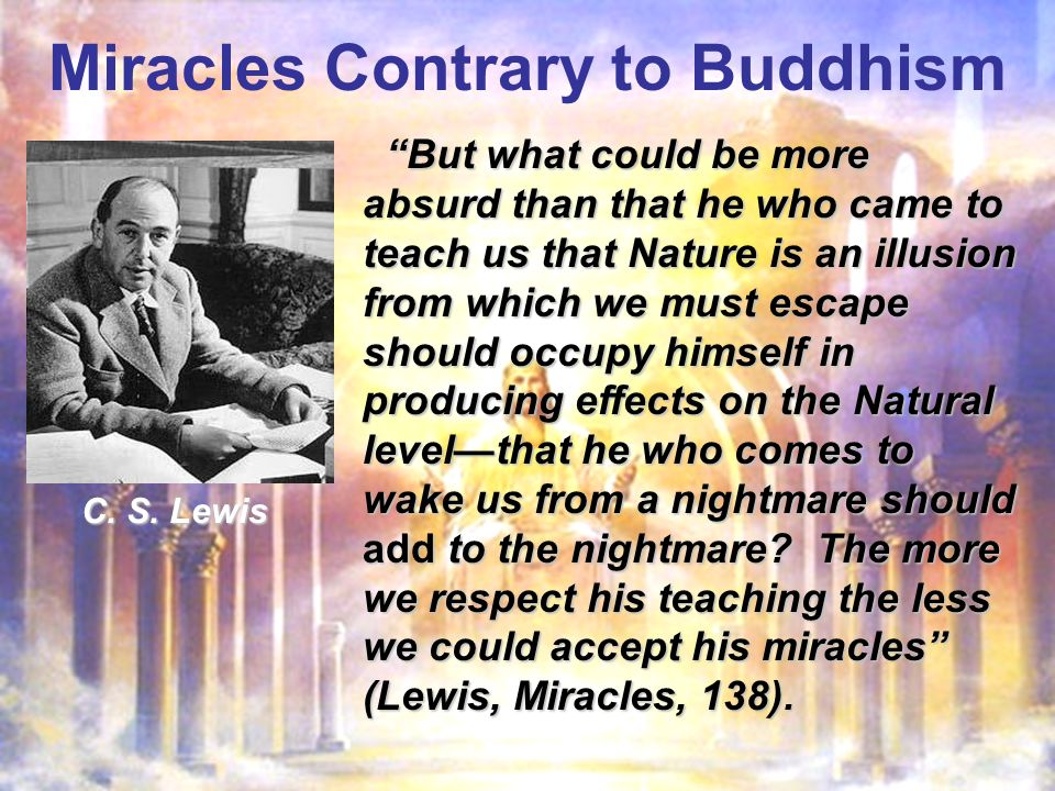 Miracles Contrary to Buddhism But what could be more absurd than that he who came to teach us that Nature is an illusion from which we must escape should occupy himself in producing effects on the Natural levelthat he who comes to wake us from a nightmare should add to the nightmare.