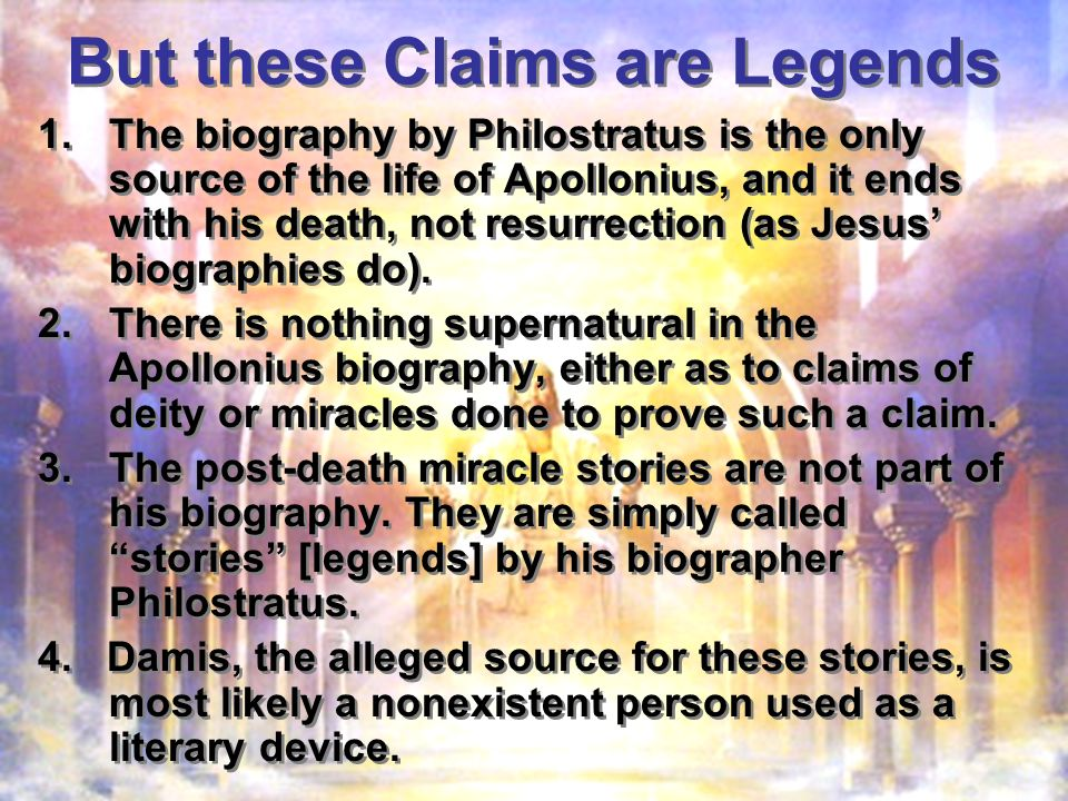 But these Claims are Legends 1.The biography by Philostratus is the only source of the life of Apollonius, and it ends with his death, not resurrection (as Jesus biographies do).