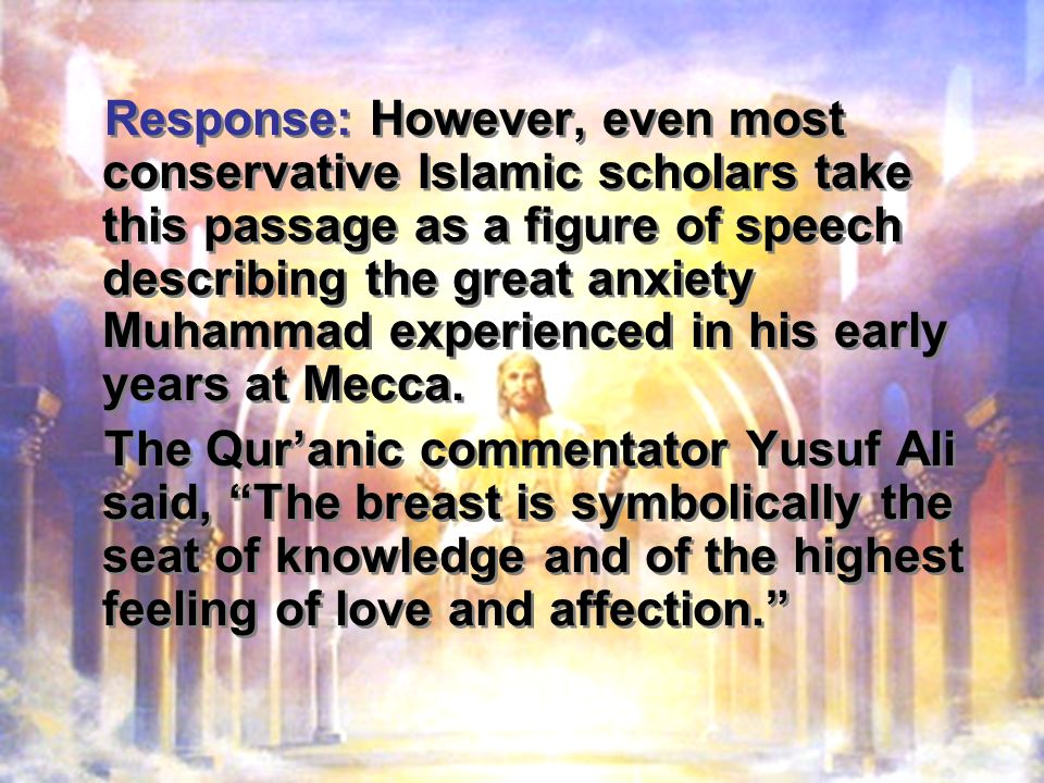 Response: However, even most conservative Islamic scholars take this passage as a figure of speech describing the great anxiety Muhammad experienced in his early years at Mecca.