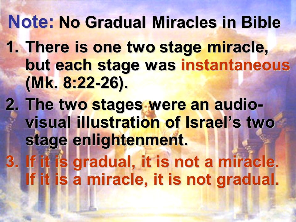 Note: No Gradual Miracles in Bible 1.There is one two stage miracle, but each stage was instantaneous (Mk.