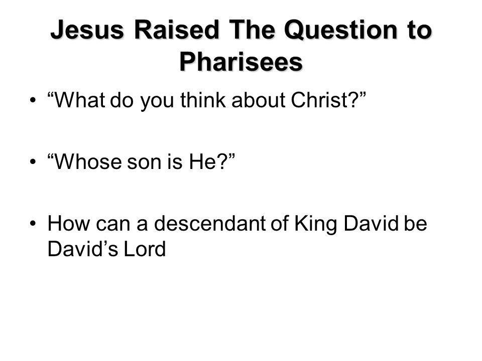 Jesus Raised The Question to Pharisees What do you think about Christ.