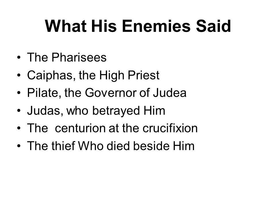 What His Enemies Said The Pharisees Caiphas, the High Priest Pilate, the Governor of Judea Judas, who betrayed Him The centurion at the crucifixion The thief Who died beside Him