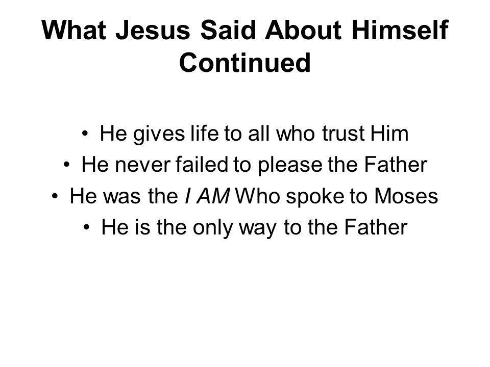 What Jesus Said About Himself Continued He gives life to all who trust Him He never failed to please the Father He was the I AM Who spoke to Moses He is the only way to the Father