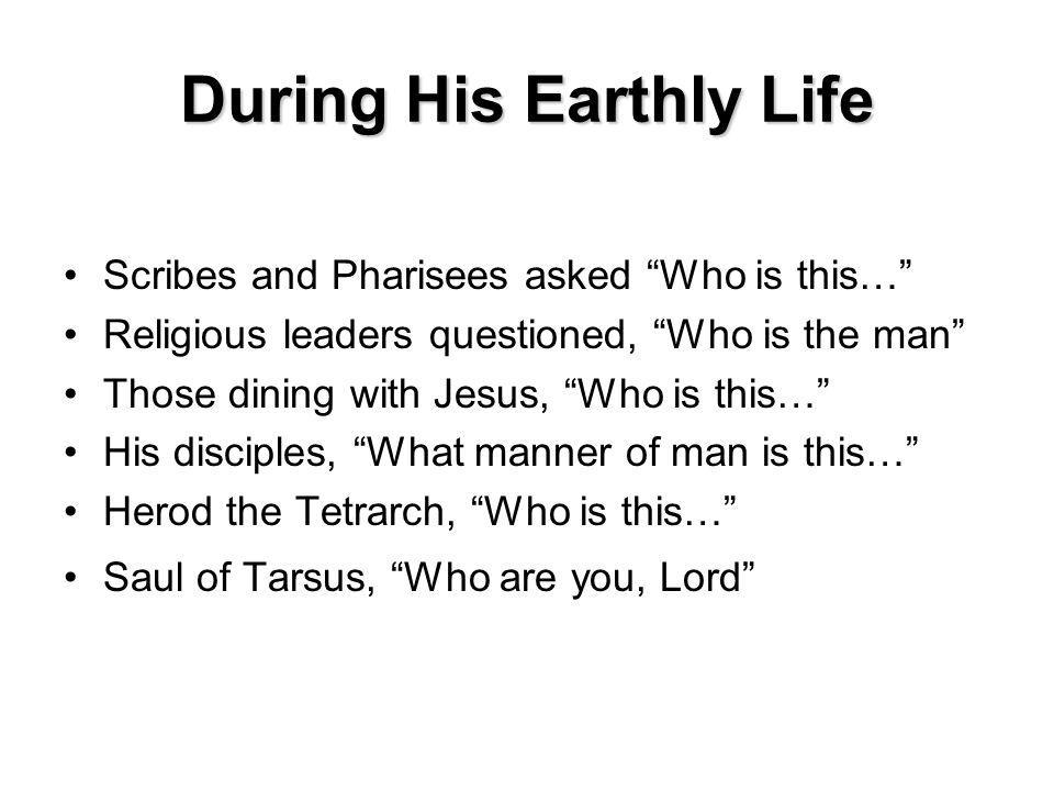 During His Earthly Life Scribes and Pharisees asked Who is this… Religious leaders questioned, Who is the man Those dining with Jesus, Who is this… His disciples, What manner of man is this… Herod the Tetrarch, Who is this… Saul of Tarsus, Who are you, Lord