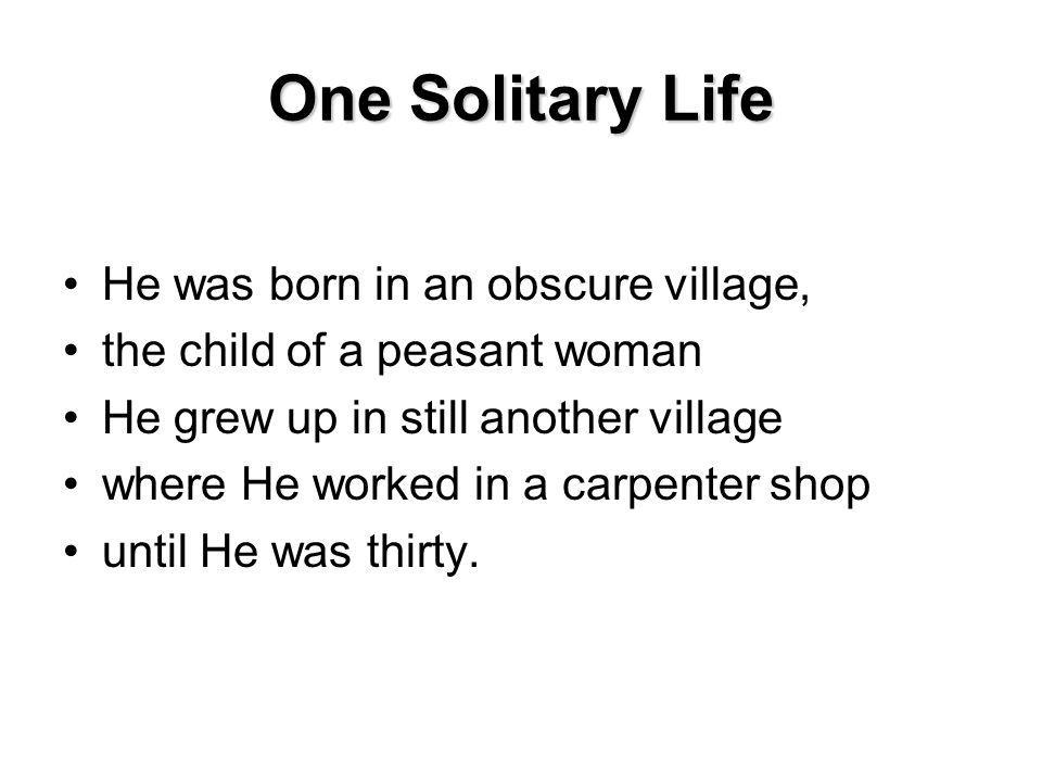 One Solitary Life He was born in an obscure village, the child of a peasant woman He grew up in still another village where He worked in a carpenter shop until He was thirty.