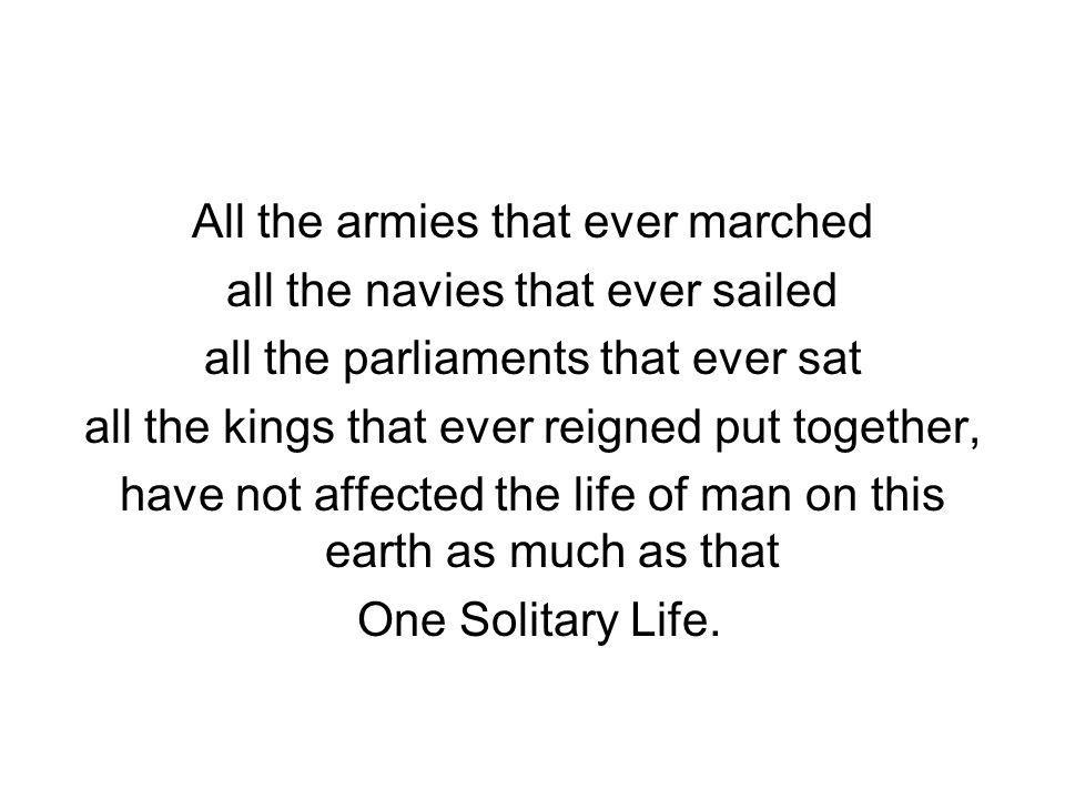 All the armies that ever marched all the navies that ever sailed all the parliaments that ever sat all the kings that ever reigned put together, have not affected the life of man on this earth as much as that One Solitary Life.