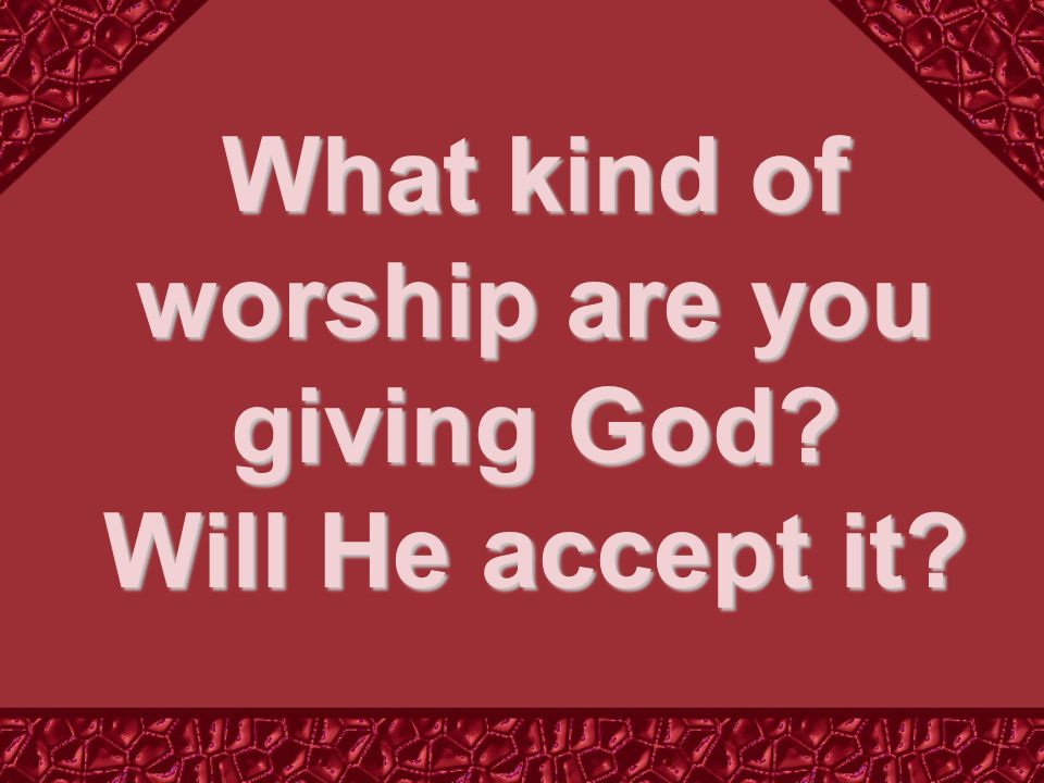 What kind of worship are you giving God Will He accept it