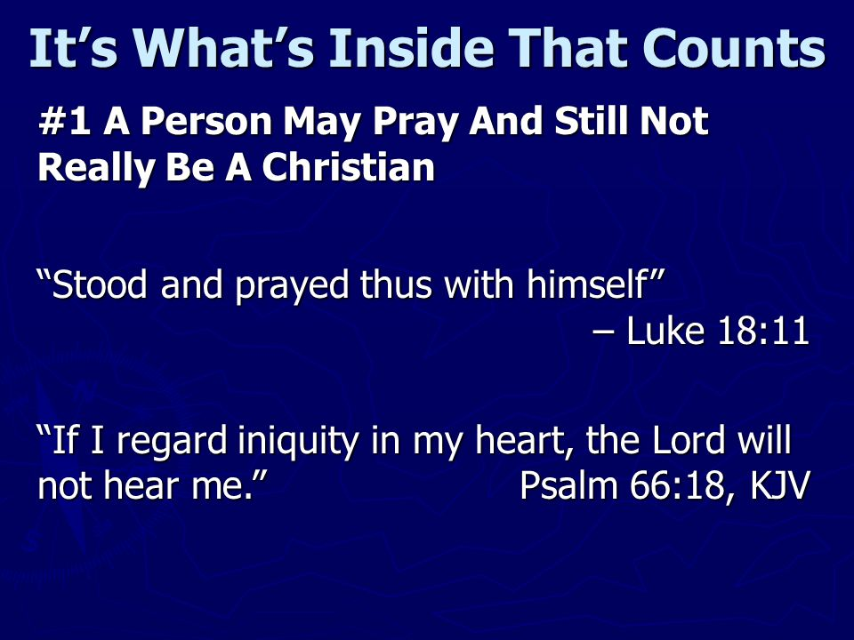 Its Whats Inside That Counts #1 A Person May Pray And Still Not Really Be A Christian Stood and prayed thus with himself – Luke 18:11 If I regard iniquity in my heart, the Lord will not hear me.