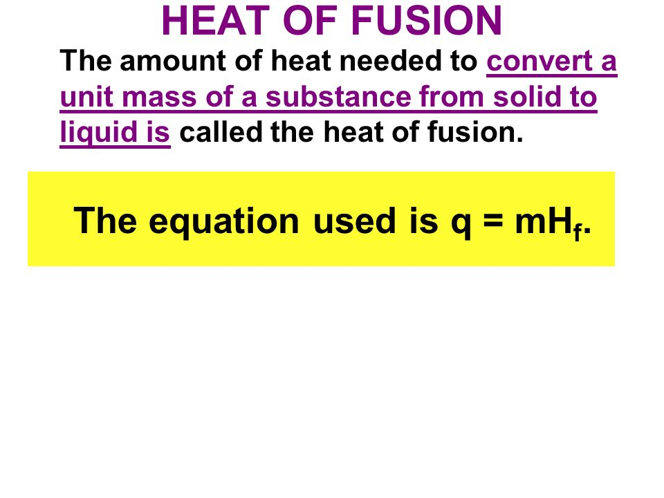 HEAT OF FUSION The amount of heat needed to convert a unit mass of a substance from solid to liquid is called the heat of fusion.