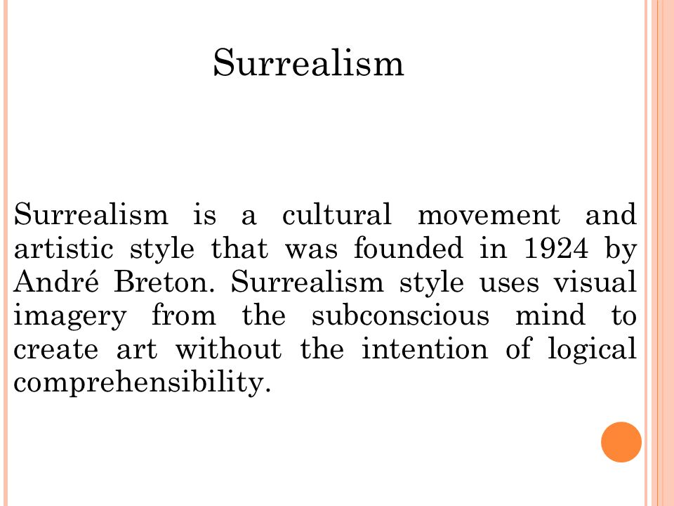 Surrealism Surrealism is a cultural movement and artistic style that was founded in 1924 by André Breton.