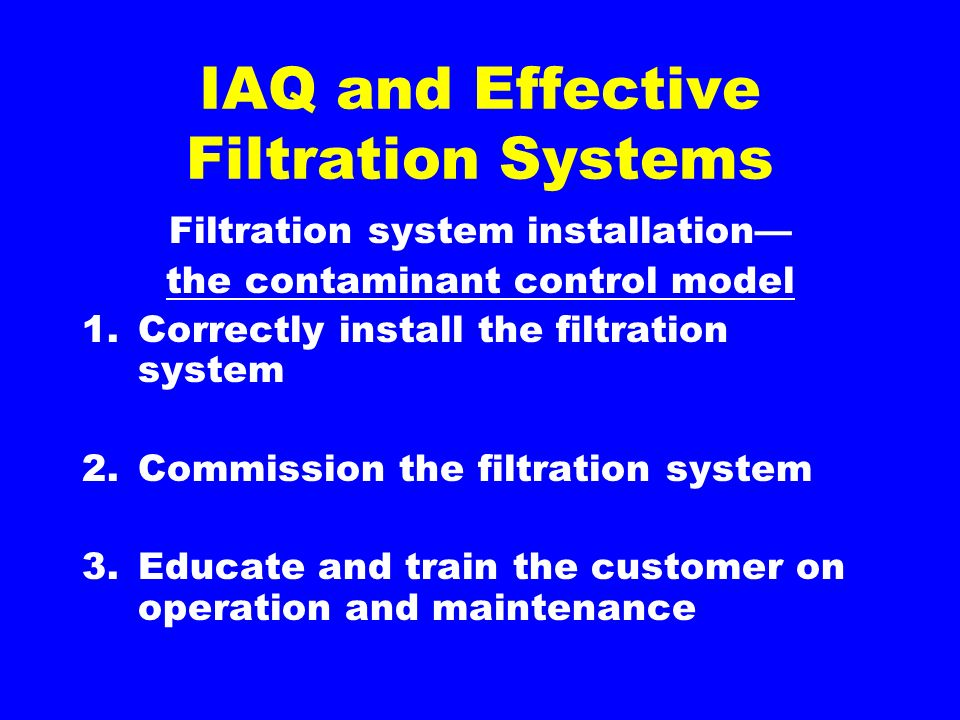 IAQ and Effective Filtration Systems Filtration system installation the contaminant control model 1.Correctly install the filtration system 2.Commission the filtration system 3.Educate and train the customer on operation and maintenance