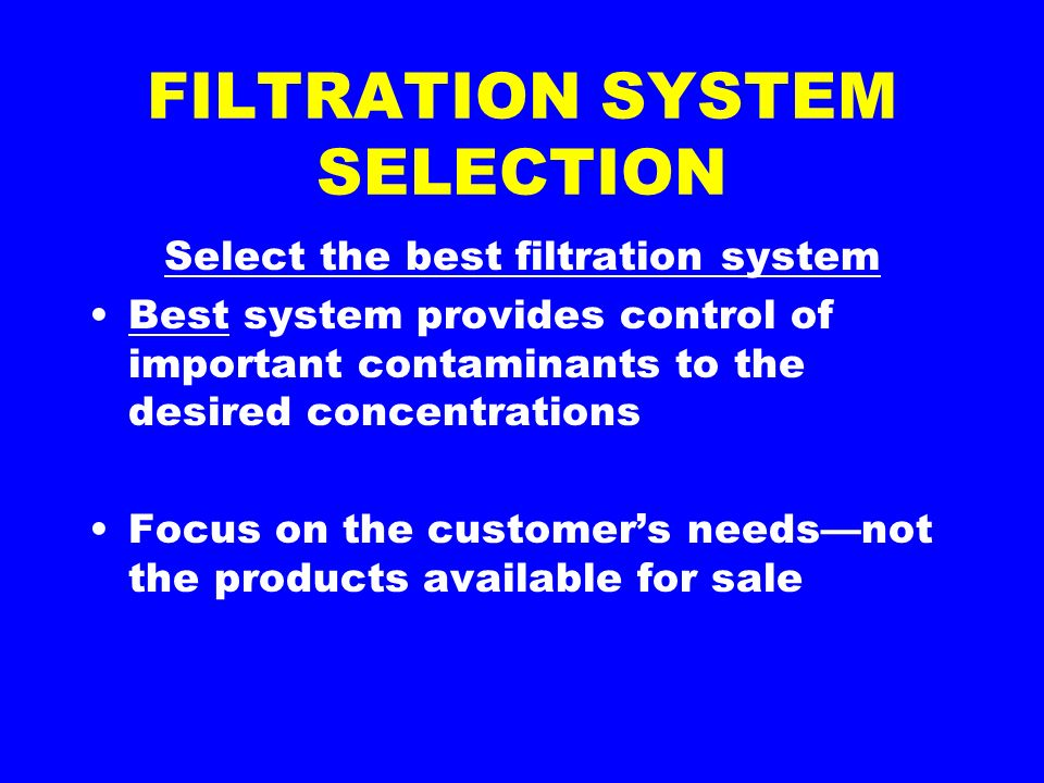 FILTRATION SYSTEM SELECTION Select the best filtration system Best system provides control of important contaminants to the desired concentrations Focus on the customers needsnot the products available for sale