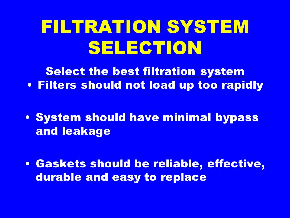 FILTRATION SYSTEM SELECTION Select the best filtration system Filters should not load up too rapidly System should have minimal bypass and leakage Gaskets should be reliable, effective, durable and easy to replace