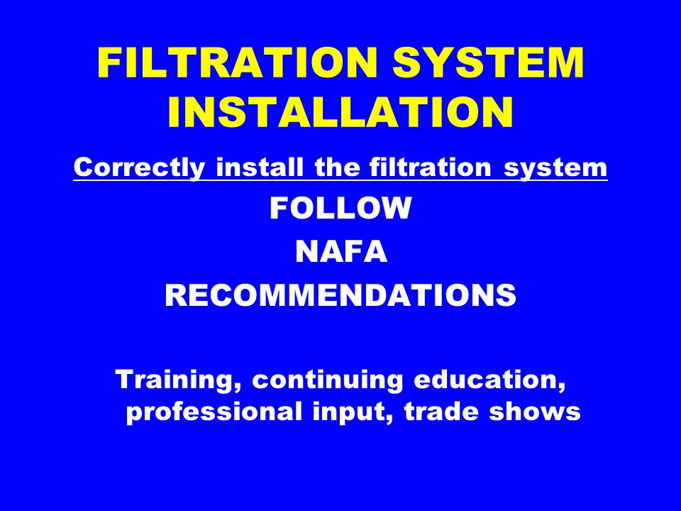 FILTRATION SYSTEM INSTALLATION Correctly install the filtration system FOLLOW NAFA RECOMMENDATIONS Training, continuing education, professional input, trade shows