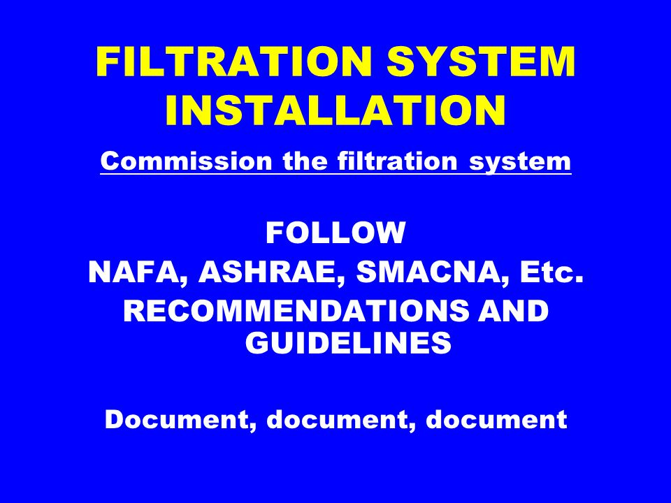 FILTRATION SYSTEM INSTALLATION Commission the filtration system FOLLOW NAFA, ASHRAE, SMACNA, Etc.