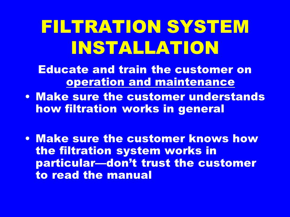 FILTRATION SYSTEM INSTALLATION Educate and train the customer on operation and maintenance Make sure the customer understands how filtration works in general Make sure the customer knows how the filtration system works in particulardont trust the customer to read the manual