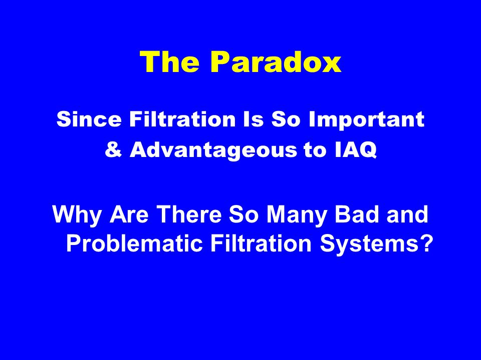 The Paradox Since Filtration Is So Important & Advantageous to IAQ Why Are There So Many Bad and Problematic Filtration Systems