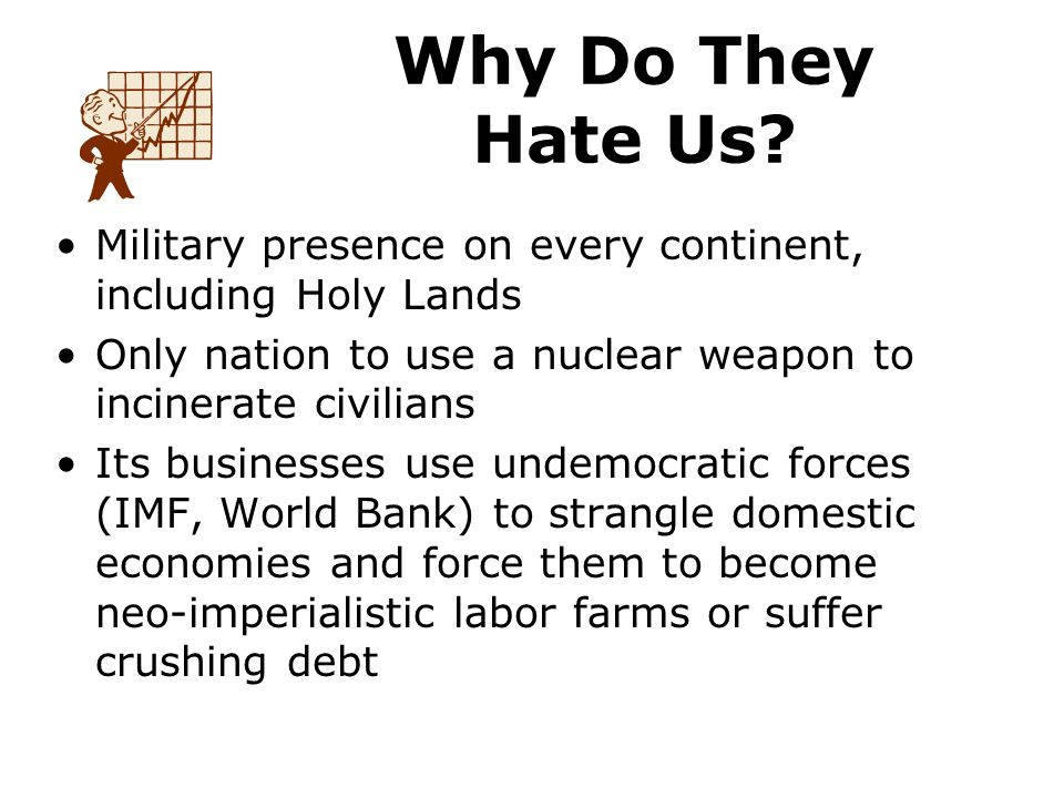Military presence on every continent, including Holy Lands Only nation to use a nuclear weapon to incinerate civilians Its businesses use undemocratic forces (IMF, World Bank) to strangle domestic economies and force them to become neo-imperialistic labor farms or suffer crushing debt Why Do They Hate Us
