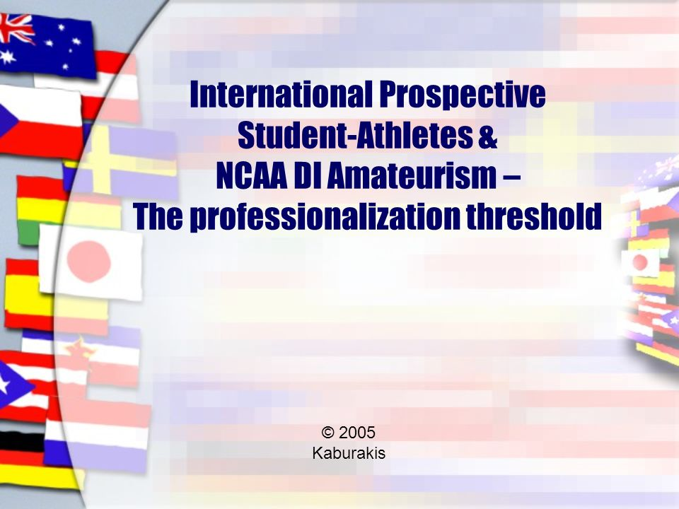 International Prospective Student-Athletes & NCAA DI Amateurism – The professionalization threshold © 2005 Kaburakis
