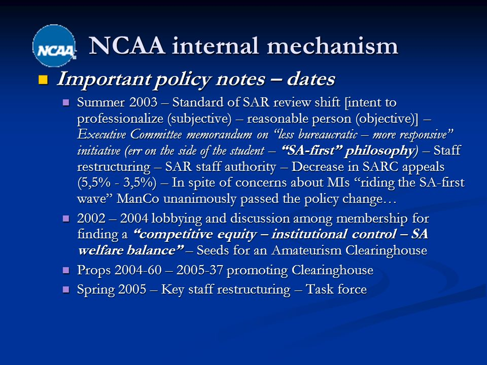 NCAA internal mechanism Important policy notes – dates Important policy notes – dates Summer 2003 – Standard of SAR review shift [intent to professionalize (subjective) – reasonable person (objective)] – Executive Committee memorandum on less bureaucratic – more responsive initiative (err on the side of the student – SA-first philosophy) – Staff restructuring – SAR staff authority – Decrease in SARC appeals (5,5% - 3,5%) – In spite of concerns about MIs riding the SA-first wave ManCo unanimously passed the policy change… Summer 2003 – Standard of SAR review shift [intent to professionalize (subjective) – reasonable person (objective)] – Executive Committee memorandum on less bureaucratic – more responsive initiative (err on the side of the student – SA-first philosophy) – Staff restructuring – SAR staff authority – Decrease in SARC appeals (5,5% - 3,5%) – In spite of concerns about MIs riding the SA-first wave ManCo unanimously passed the policy change… 2002 – 2004 lobbying and discussion among membership for finding a competitive equity – institutional control – SA welfare balance – Seeds for an Amateurism Clearinghouse 2002 – 2004 lobbying and discussion among membership for finding a competitive equity – institutional control – SA welfare balance – Seeds for an Amateurism Clearinghouse Props – promoting Clearinghouse Props – promoting Clearinghouse Spring 2005 – Key staff restructuring – Task force Spring 2005 – Key staff restructuring – Task force