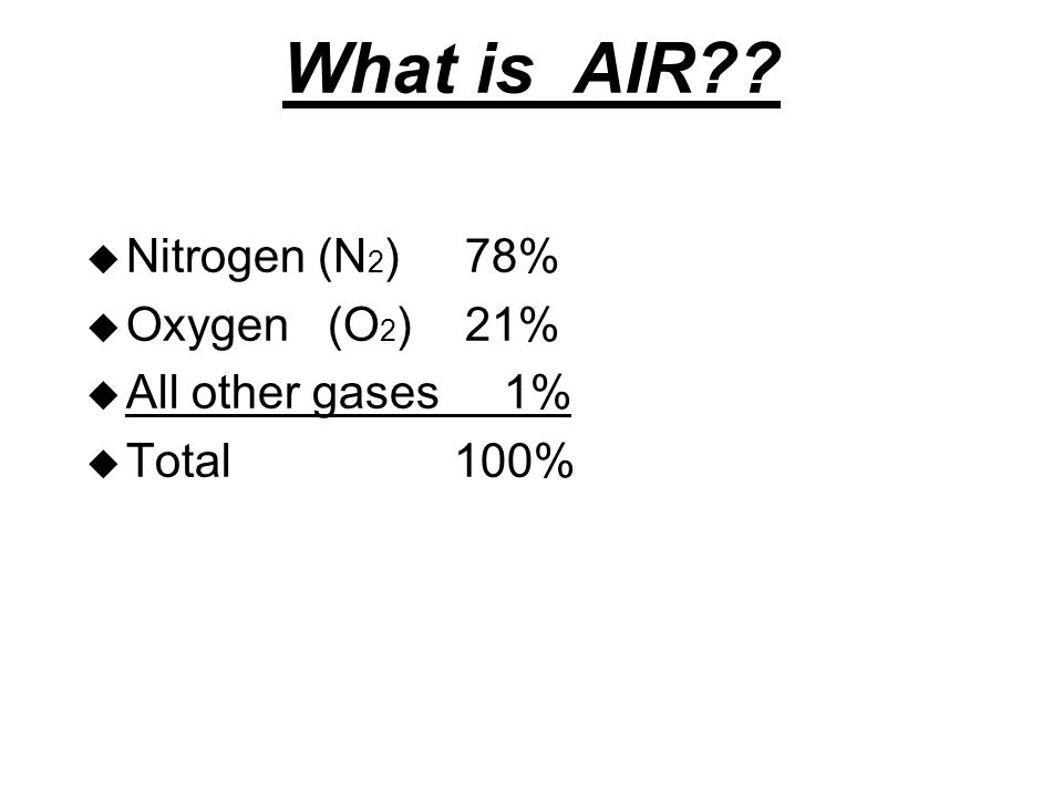 What is AIR u Nitrogen (N 2 ) 78% u Oxygen (O 2 ) 21% u All other gases 1% u Total 100%