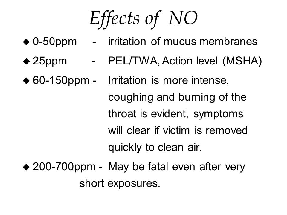 Effects of NO u 0-50ppm -irritation of mucus membranes u 25ppm - PEL/TWA, Action level (MSHA) u ppm -Irritation is more intense, coughing and burning of the throat is evident, symptoms will clear if victim is removed quickly to clean air.