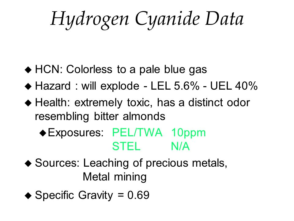 Hydrogen Cyanide Data u HCN: Colorless to a pale blue gas u Hazard : will explode - LEL 5.6% - UEL 40% u Health: extremely toxic, has a distinct odor resembling bitter almonds u Exposures:PEL/TWA 10ppm STELN/A u Sources: Leaching of precious metals, Metal mining u Specific Gravity = 0.69