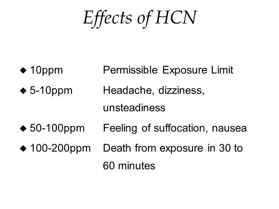 Effects of HCN u 10ppm Permissible Exposure Limit u 5-10ppm Headache, dizziness, unsteadiness u ppm Feeling of suffocation, nausea u ppm Death from exposure in 30 to 60 minutes