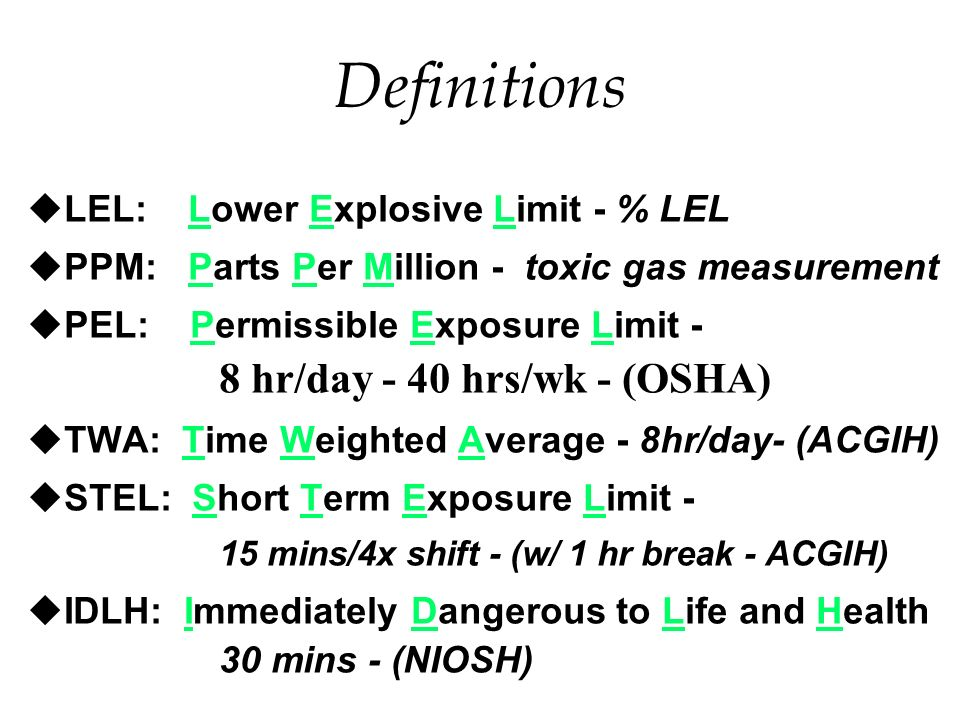 Definitions uLEL: Lower Explosive Limit - % LEL uPPM: Parts Per Million - toxic gas measurement PEL: Permissible Exposure Limit - 8 hr/day - 40 hrs/wk - (OSHA) uTWA: Time Weighted Average - 8hr/day- (ACGIH) uSTEL: Short Term Exposure Limit - 15 mins/4x shift - (w/ 1 hr break - ACGIH) uIDLH: Immediately Dangerous to Life and Health 30 mins - (NIOSH)