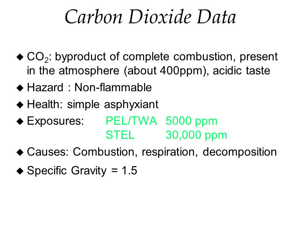 Carbon Dioxide Data u CO 2 : byproduct of complete combustion, present in the atmosphere (about 400ppm), acidic taste u Hazard : Non-flammable u Health: simple asphyxiant u Exposures:PEL/TWA 5000 ppm STEL30,000 ppm u Causes: Combustion, respiration, decomposition u Specific Gravity = 1.5