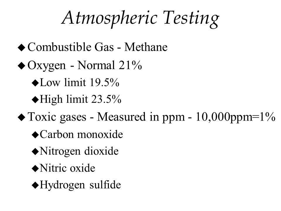 u Combustible Gas - Methane u Oxygen - Normal 21% u Low limit 19.5% u High limit 23.5% u Toxic gases - Measured in ppm - 10,000ppm=1% u Carbon monoxide u Nitrogen dioxide u Nitric oxide u Hydrogen sulfide