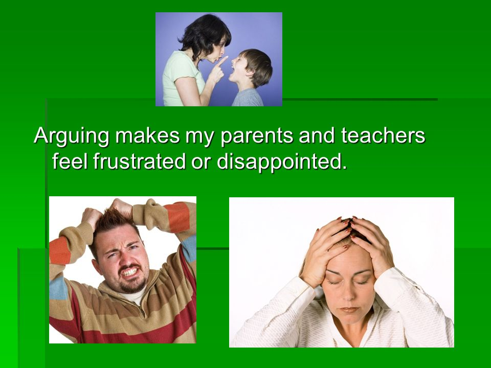 Arguing makes my parents and teachers feel frustrated or disappointed.