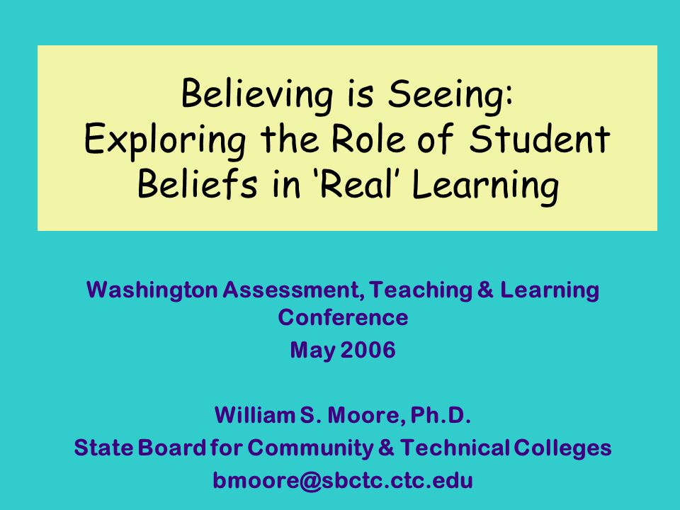 Believing is Seeing: Exploring the Role of Student Beliefs in Real Learning Washington Assessment, Teaching & Learning Conference May 2006 William S.