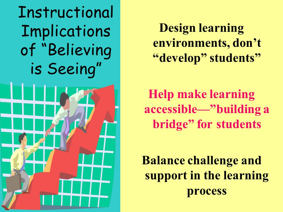 Instructional Implications of Believing is Seeing Design learning environments, dont develop students Help make learning accessiblebuilding a bridge for students Balance challenge and support in the learning process