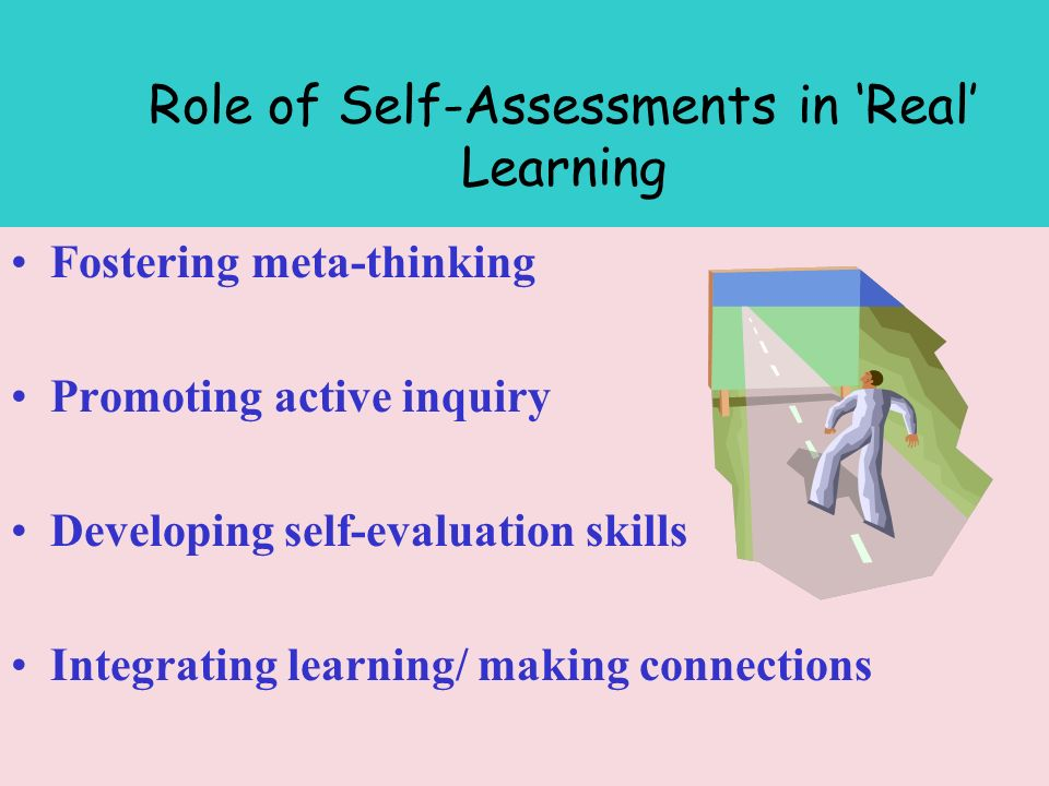 Role of Self-Assessments in Real Learning Fostering meta-thinking Promoting active inquiry Developing self-evaluation skills Integrating learning/ making connections