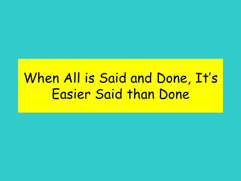 When All is Said and Done, Its Easier Said than Done